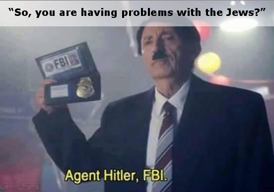 So you are having problems with the Jews, Agent Hitler FBI meme