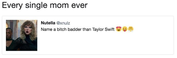 Tweet about how every mom ever is a badder bitch than Taylor Swift