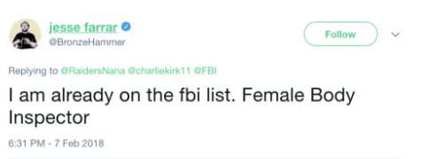 & jesse farrar Follow BronzeHammer Replying to @RaidersNana @charliekirk11 @FB I am already on the fbi list. Female Body Inspector :31 PM-7 Feb 2018