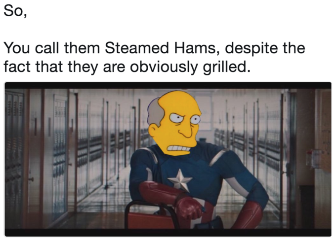 So, You call them Steamed Hams, despite the fact that they are obviously grilled