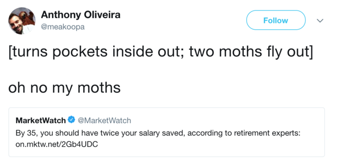 Anthony Oliveira @meakoopa Follow turns pockets inside out; two moths fly out] oh no my moths MarketWatch@MarketWatch By 35, you should have twice your salary saved, according to retirement experts: on.mktw.net/2Gb4UDC