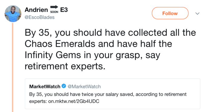 Andrien soou E3 Follow @EscoBlades By 35, you should have collected all the Chaos Emeralds and have half the Infinity Gems in your grasp, say retirement experts. MarketWatch@MarketWatch By 35, you should have twice your salary saved, according to retirement experts: on.mktw.net/2Gb4UDC