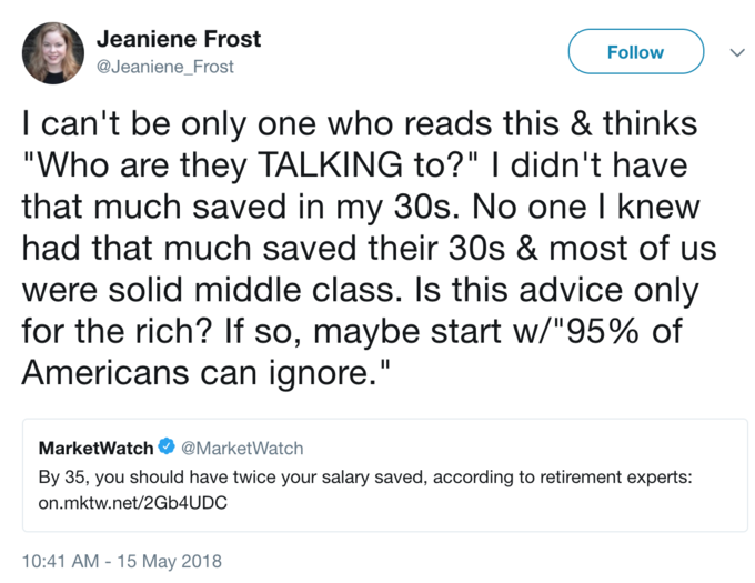 "Jeaniene Frost @JeanieneFrost Follow l can't be only one who reads this & thinks ""Who are they TALKING to?"" I didn't have that much saved in my 30s. No one l knew had that much saved their 30s & most of us were solid middle class. Is this advice only for the rich? If so, maybe start w/""95% of Americans can ianore.' MarketWatch Ф @MarketWatch By 35, you should have twice your salary saved, according to retirement experts: on.mktw.net/2Gb4UDC 10:41 AM - 15 May 2018"