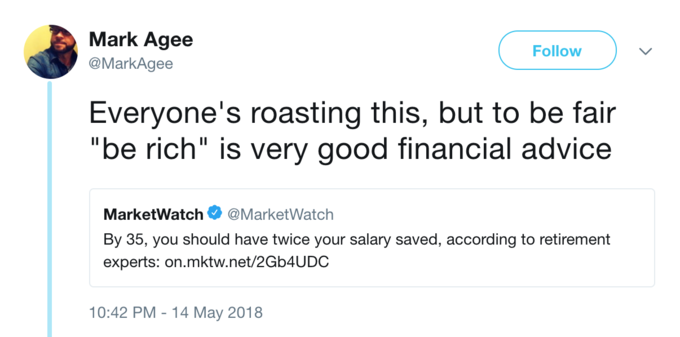 "Mark Agee @MarkAgee Follow Everyone's roasting this, but to be fair ""be rich"" is very good financial advice MarketWatch@MarketWatch By 35, you should have twice your salary saved, according to retirement experts: on.mktw.net/2Gb4UDC 10:42 PM -14 May 2018"