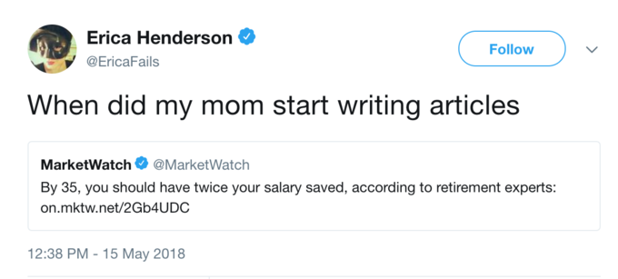 Erica Henderson Ф @EricaFails Follow When did my mom start writing articles MarketWatch@MarketWatch By 35, you should have twice your salary saved, according to retirement experts: on.mktw.net/2Gb4UDC 12:38 PM -15 May 2018