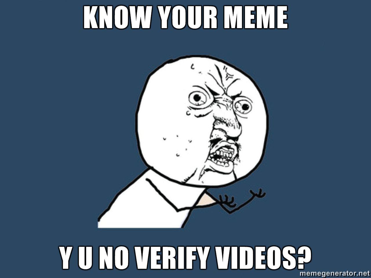 KNOW YOUR MEME Y U NO VERIFY VIDEOS image 91221] knowyourmeme know your meme