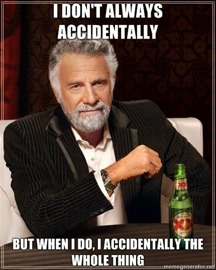 I DONT ALWAYS ACCIDENTALLY BUT WHEN I DO I ACCIDENTALLY THE WHOLE THING image 93934] i accidentally know your meme