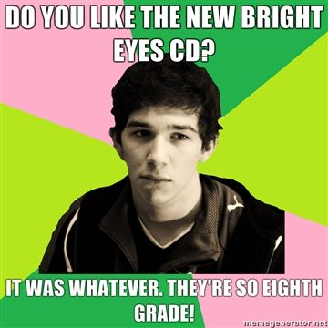 Do you like the new bright eyes cd it was whatever theyre so eighth grade image 105248] self righteous privileged white guy know your meme