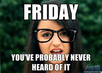 FRIDAY YOUVE PROBABLY NEVER HEARD OF IT image 106873] rebecca black friday know your meme