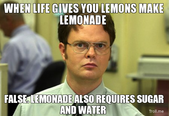when life gives you lemons make lemonade false lemonade also requires sugar and water image 159162] schrute facts know your meme