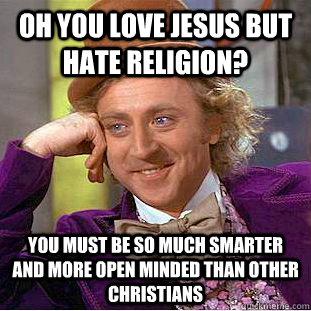 Oh, Du liebst Jesus aber haßt Religion? Du musst so viel schlauer und vorurteilsfreier sein als andere Christen.