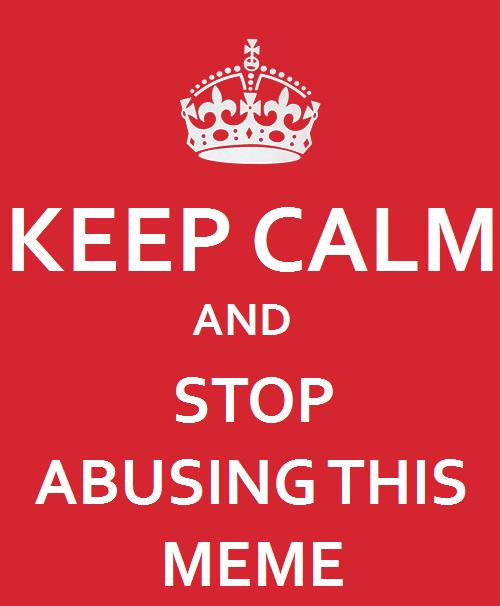 984 keep calm and stop abusing this meme keep calm and carry on,Keep Calm Memes