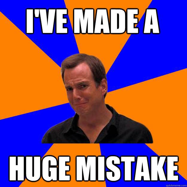 Image 439834 I 39 Ve Made A Huge Mistake Know Your Meme