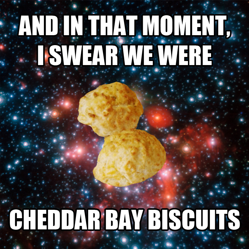 aad and in that moment i swear we were cheddar bay biscuits and in