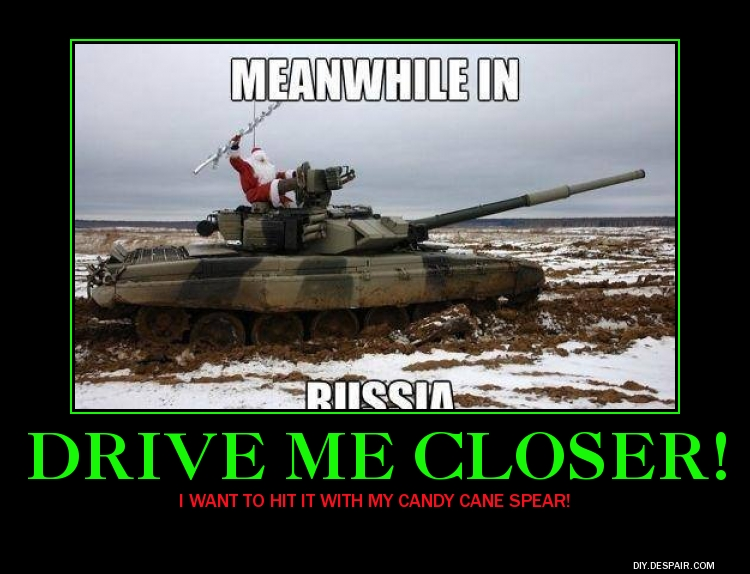 MEANWHILE IN RUUSSIA DRIVE ME CLOSER! WANT TO HIT IT WITH MY CANDY CANE  SPEAR