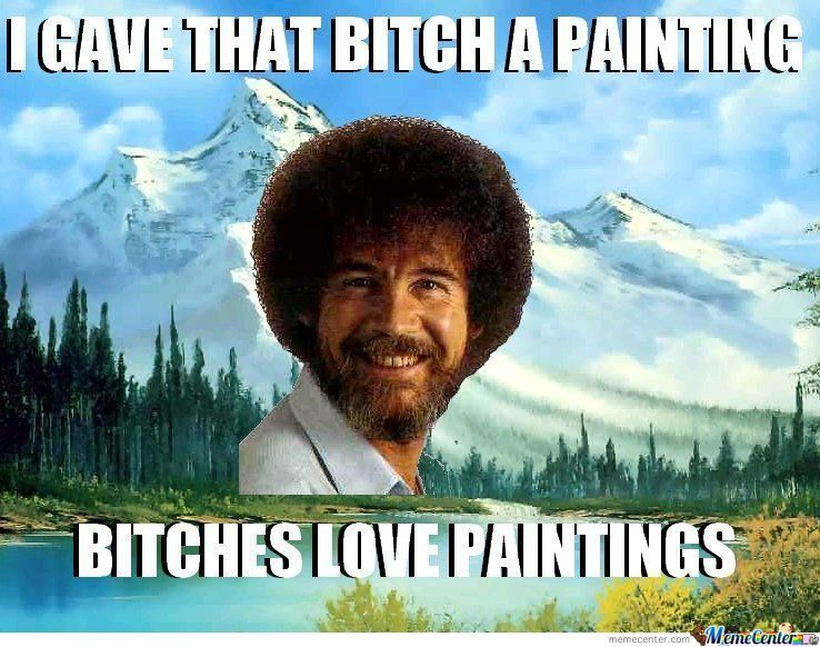 Bitches love painting bob ross know your meme gale that bitgh a painting bitches i ve paint ings memecenter eme genter voltagebd Gallery