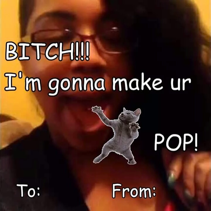 BITCH!!! I M Gonna Make Ur POP! To: From: