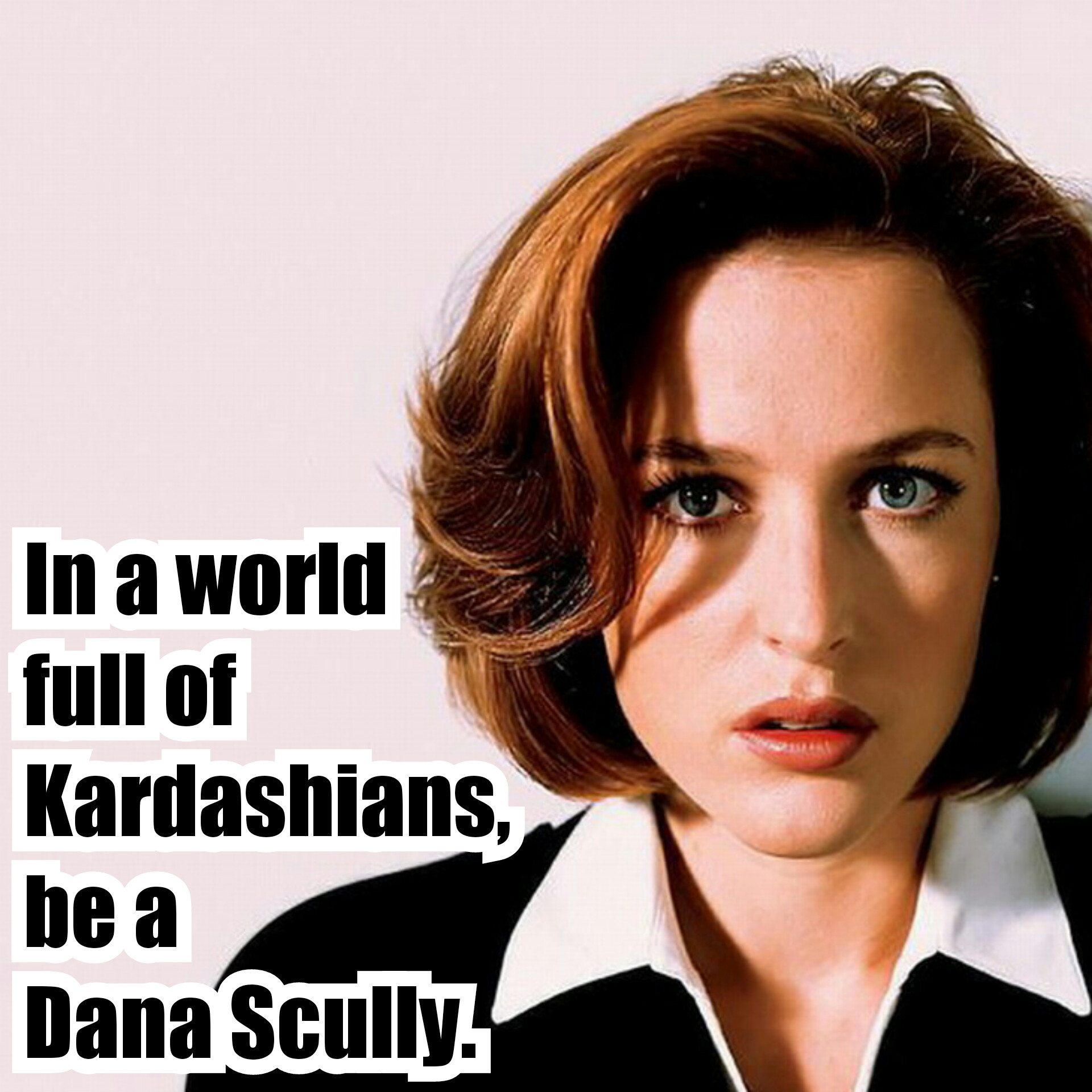 7e8 be a dana scully in a world of kardashians know your meme