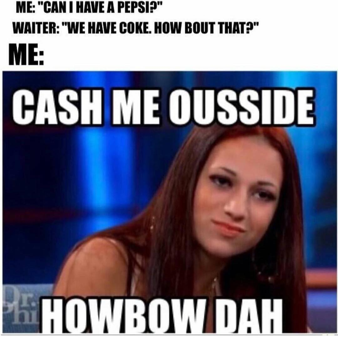 592 no pepsi cash me ousside howbow dah know your meme,Cash Me Outside Know Your Meme