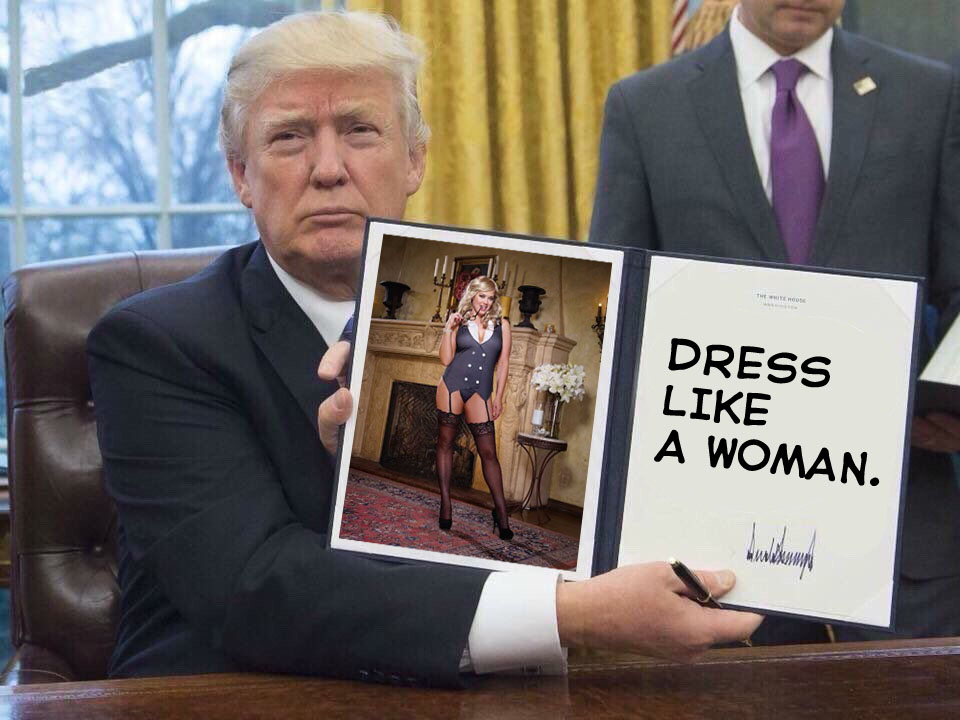 694 dress like a woman trump's first order of business know your meme