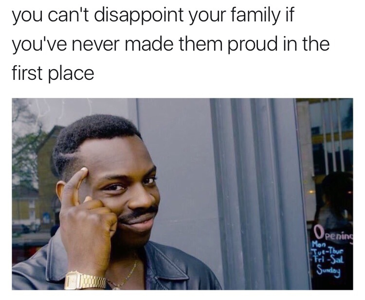 09e you can't disappoint your family if you've never made them proud,You Can T Memes