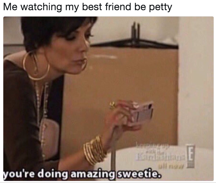 994 me watching my best friend be petty you're doing amazing sweetie