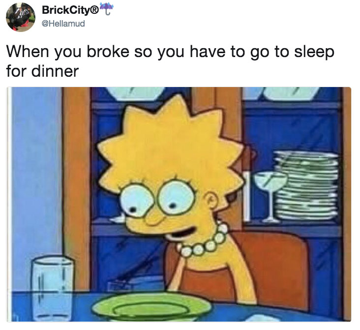 When you broke so you have to go to sleep for dinner ...